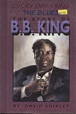Every Day I Sing The Blues: The Story Of B.B. King